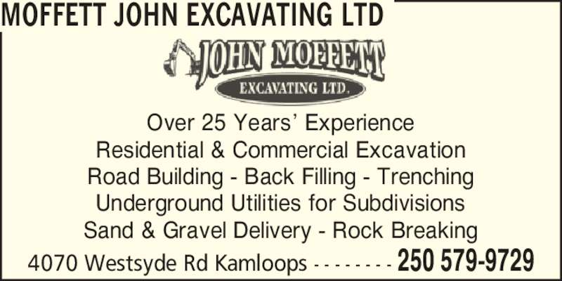 John Moffett Excavating Ltd (250-579-9729) - Display Ad - MOFFETT JOHN EXCAVATING LTD 4070 Westsyde Rd Kamloops - - - - - - - - 250 579-9729 Over 25 Years? Experience Residential & Commercial Excavation Road Building - Back Filling - Trenching Underground Utilities for Subdivisions Sand & Gravel Delivery - Rock Breaking MOFFETT JOHN EXCAVATING LTD 4070 Westsyde Rd Kamloops - - - - - - - - 250 579-9729 Over 25 Years? Experience Residential & Commercial Excavation Road Building - Back Filling - Trenching Underground Utilities for Subdivisions Sand & Gravel Delivery - Rock Breaking