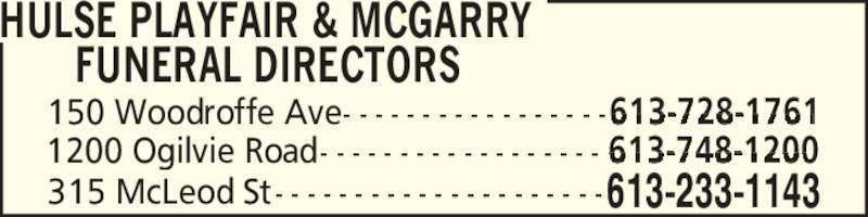 Hulse Playfair & McGarry Funeral Directors (613-233-1143) - Annonce illustrée======= - 315 McLeod St - - - - - - - - - - - - - - - - - - - - -613-233-1143 150 Woodroffe Ave - - - - - - - - - - - - - - - - -              613-728-1761 1200 Ogilvie Road - - - - - - - - - - - - - - - - - -               613-748-1200 HULSE PLAYFAIR & MCGARRY FUNERAL DIRECTORS