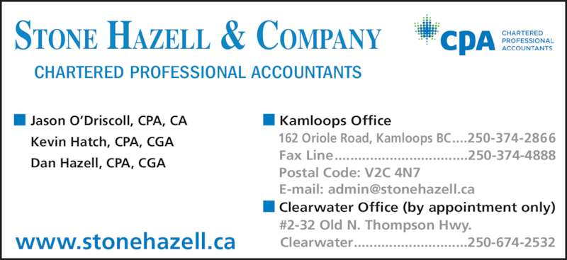 Stone Hazell & Company (250-374-2866) - Display Ad - STONE HAZELL & COMPANY CHARTERED PROFESSIONAL ACCOUNTANTS Jason O?Driscoll, CPA, CA Kevin Hatch, CPA, CGA Dan Hazell, CPA, CGA Kamloops Office www.stonehazell.ca Clearwater Office (by appointment only) 162 Oriole Road, Kamloops BC....250-374-2866 Fax Line..................................250-374-4888 Postal Code: V2C 4N7 #2-32 Old N. Thompson Hwy. Clearwater.............................250-674-2532