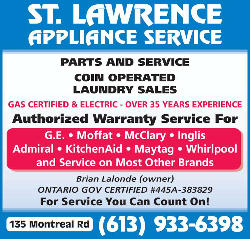 St Lawrence Appliance Service (613-933-6398) - Display Ad - ST. LAWRENCE APPLIANCE SERVICE PARTS AND SERVICE COIN OPERATED LAUNDRY SALES Authorized Warranty Service For G.E. ? Moffat ? McClary ? Inglis Admiral ? KitchenAid ? Maytag ? Whirlpool and Service on Most Other Brands Brian Lalonde (owner) ONTARIO GOV CERTIFIED #445A-383829 For Service You Can Count On! (613) 933-6398135 Montreal Rd GAS CERTIFIED & ELECTRIC - OVER 35 YEARS EXPERIENCE