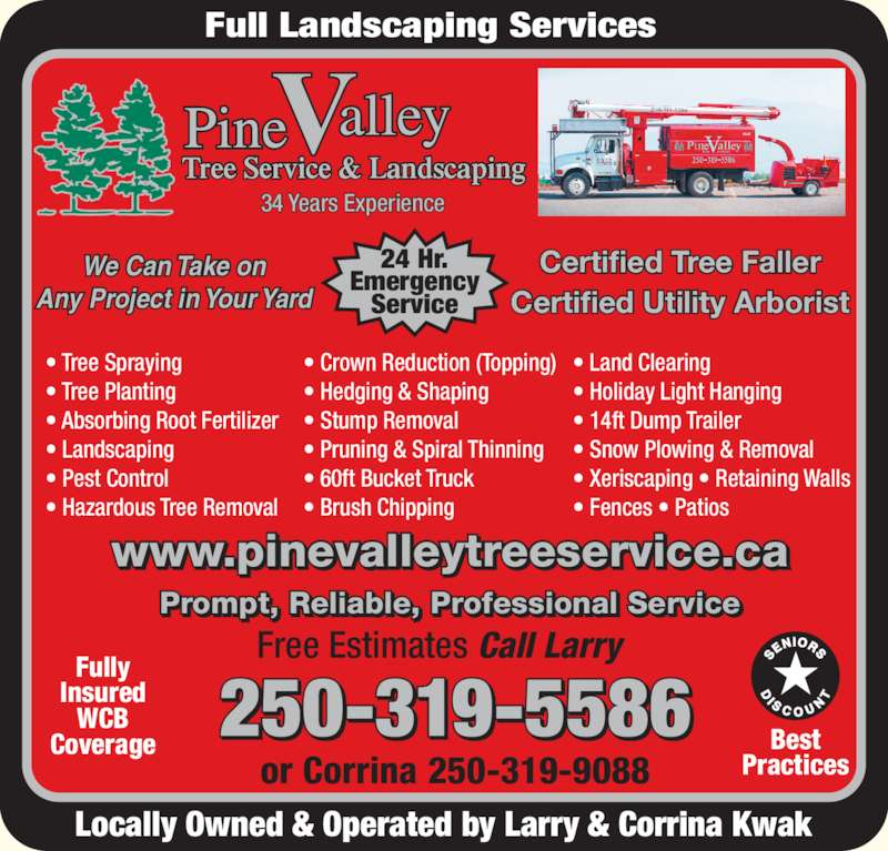 Pine Valley Tree Service (250-319-5586) - Display Ad - Certified Utility Arborist Locally Owned & Operated by Larry & Corrina Kwak Prompt, Reliable, Professional Service 250-319-5586 or Corrina 250-319-9088 Fully Certified Tree Faller Insured WCB Coverage Free Estimates Call Larry Best Practices www.pinevalleytreeservice.ca ? Tree Spraying ? Tree Planting ? Absorbing Root Fertilizer ? Landscaping ? Pest Control ? Hazardous Tree Removal 24 Hr. Emergency Full Landscaping Services Tree Service & Landscaping 34 Years Experience We Can Take on Any Project in Your Yard Service ? Crown Reduction (Topping) ? Hedging & Shaping ? Stump Removal ? Pruning & Spiral Thinning ? 60ft Bucket Truck ? Brush Chipping ? Land Clearing ? Holiday Light Hanging ? 14ft Dump Trailer ? Snow Plowing & Removal ? Fences ? Patios ? Xeriscaping ? Retaining Walls