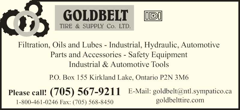 Goldbelt Tire Supply Co Ltd (7055679211) - Display Ad - Filtration, Oils and Lubes - Industrial, Hydraulic, Automotive Parts and Accessories - Safety Equipment Industrial & Automotive Tools goldbelttire.com P.O. Box 155 Kirkland Lake, Ontario P2N 3M6 Please call! (705) 567-9211 1-800-461-0246 Fax: (705) 568-8450