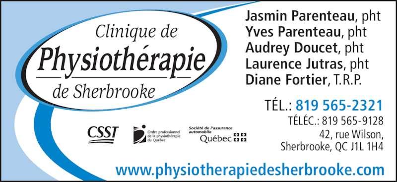 Clinique De Physiothérapie De Sherbrooke (819-565-2321) - Annonce illustrée======= - Yves Parenteau, pht Audrey Doucet, pht Laurence Jutras, pht Diane Fortier, T.R.P. www.physiotherapiedesherbrooke.com T?L.: 819 565-2321 T?L?C.: 819 565-9128 42, rue Wilson, Jasmin Parenteau, pht Sherbrooke, QC J1L 1H4 de Sherbrooke Clinique de