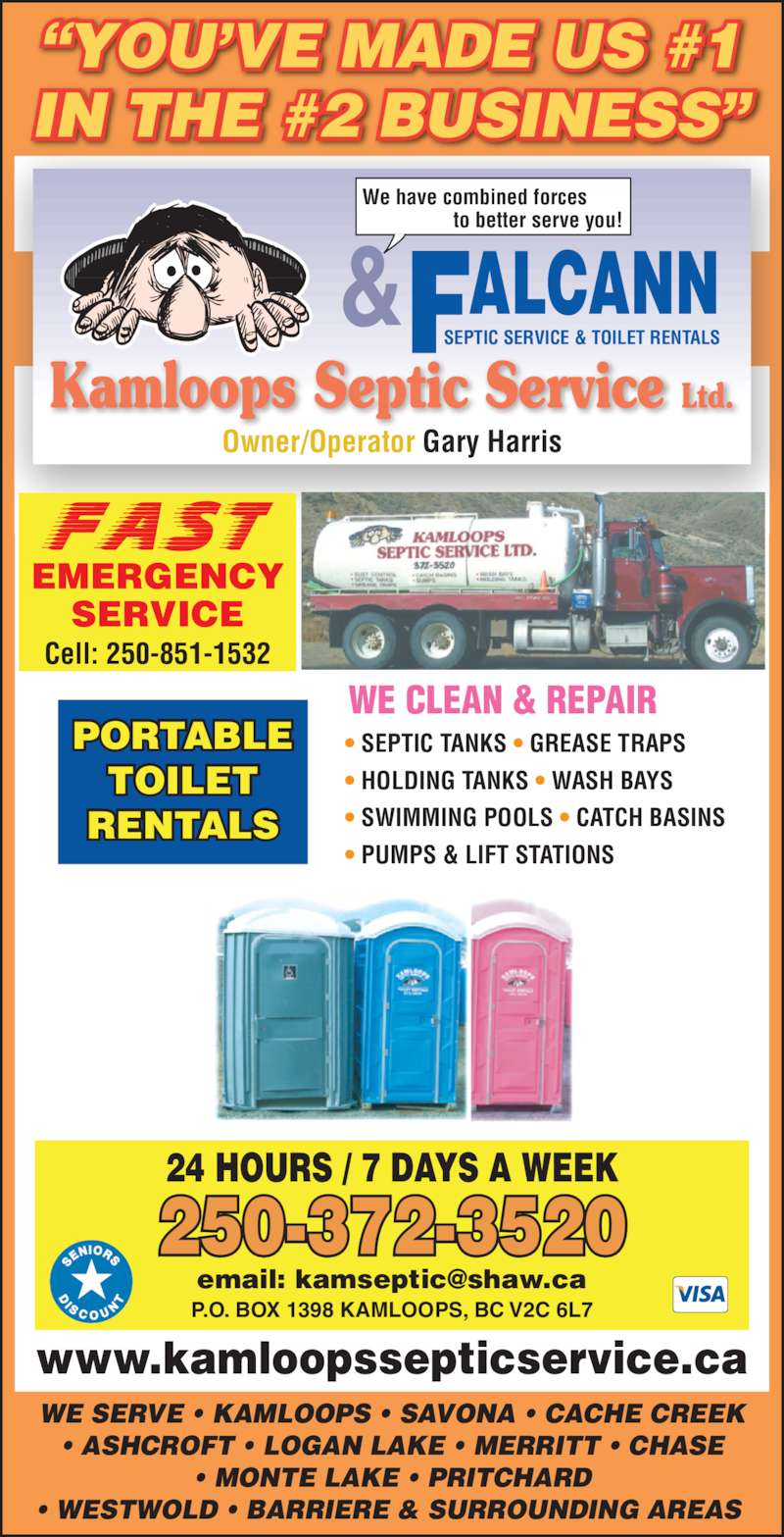 Kamloops Septic Service (250-372-3520) - Display Ad - Cell: 250-851-1532 WE SERVE ? KAMLOOPS ? SAVONA ? CACHE CREEK ? ASHCROFT ? LOGAN LAKE ? MERRITT ? CHASE ? MONTE LAKE ? PRITCHARD ? WESTWOLD ? BARRIERE & SURROUNDING AREAS  P.O. BOX 1398 KAMLOOPS, BC V2C 6L7 24 HOURS / 7 DAYS A WEEK 250-372-3520 www.kamloopssepticservice.ca ? SEPTIC TANKS ? GREASE TRAPS ? HOLDING TANKS ? WASH BAYS ? SWIMMING POOLS ? CATCH BASINS ? PUMPS & LIFT STATIONS WE CLEAN & REPAIR PORTABLE TOILET RENTALS ?YOU?VE MADE US #1 IN THE #2 BUSINESS? Kamloops Septic Service Ltd. Owner/Operator Gary Harris SEPTIC SERVICE & TOILET RENTALS ALCANN& We have combined forces                  to better serve you! EMERGENCY SERVICE