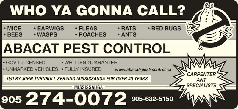 Abacat Pest Control (905-274-0072) - Display Ad - CARPENTER ANT SPECIALISTS 905 274-0072 ? GOV'T LICENSED ? UNMARKED VEHICLES  ? MICE ? BEES ? FLEAS ? ROACHES ? RATS ? ANTS ABACAT PEST CONTROL ? EARWIGS ? WASPS ? BED BUGS ? WRITTEN GUARANTEE ? FULLY INSURED 905-632-5150 MISSISSAUGA WHO YA GONNA CALL? O/O BY JOHN TURNBULL SERVING MISSISSAUGA FOR OVER 40 YEARS www.abacat-pest-control.ca