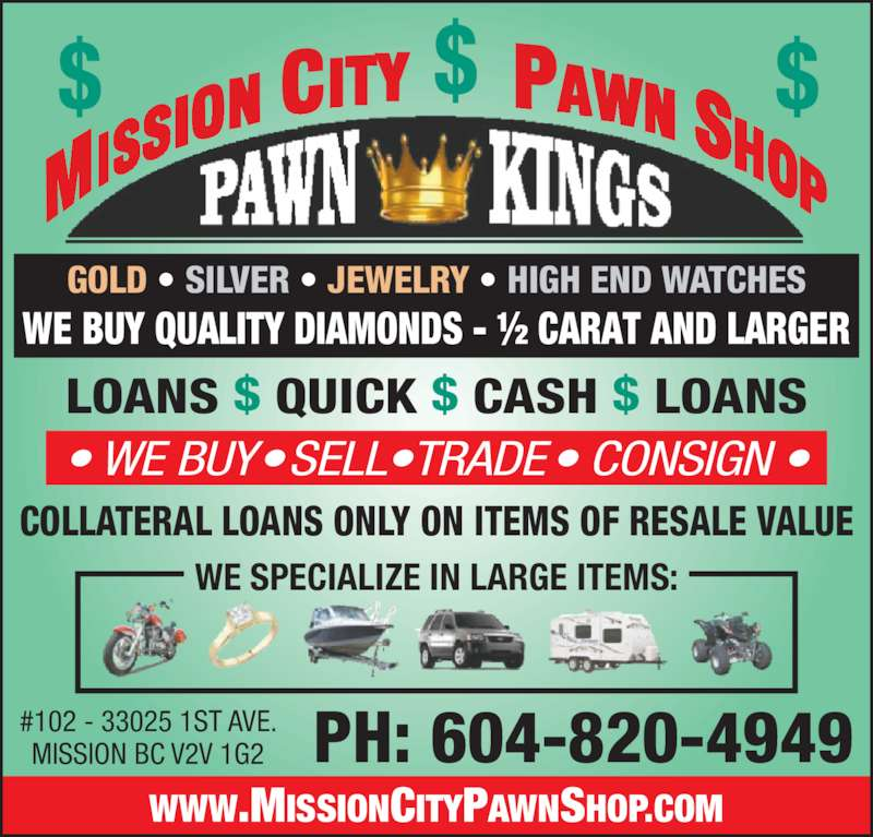 Mission City Pawn Shop New & Used (604-820-4949) - Display Ad - $ $$ WWW.MISSIONCITYPAWNSHOP.COM PH: 604-820-4949#102 - 33025 1ST AVE.MISSION BC V2V 1G2 ? WE BUY? SELL?TRADE? CONSIGN ? LOANS $ QUICK $ CASH $ LOANS COLLATERAL LOANS ONLY ON ITEMS OF RESALE VALUE GOLD ? SILVER ? JEWELRY ? HIGH END WATCHES WE SPECIALIZE IN LARGE ITEMS: WE BUY QUALITY DIAMONDS - ? CARAT AND LARGER