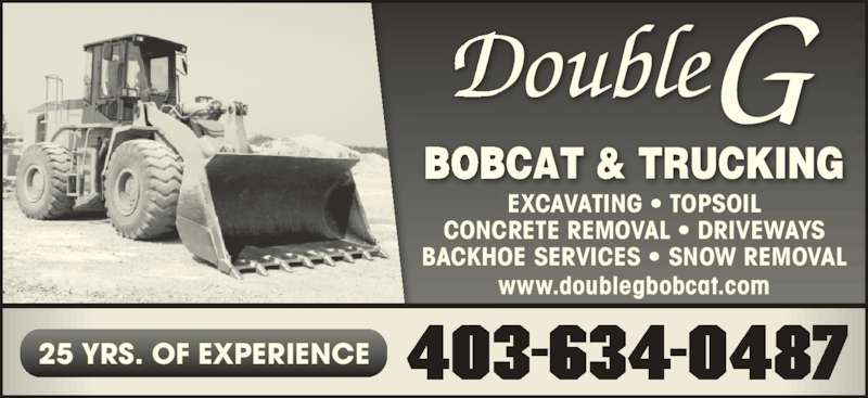 Double G Bobcat & Trucking (403-634-0487) - Display Ad - EXCAVATING ? TOPSOIL CONCRETE REMOVAL ? DRIVEWAYS BACKHOE SERVICES ? SNOW REMOVAL www.doublegbobcat.com 403-634-048725 YRS. OF EXPERIENCE EXCAVATING ? TOPSOIL CONCRETE REMOVAL ? DRIVEWAYS BACKHOE SERVICES ? SNOW REMOVAL www.doublegbobcat.com 403-634-048725 YRS. OF EXPERIENCE