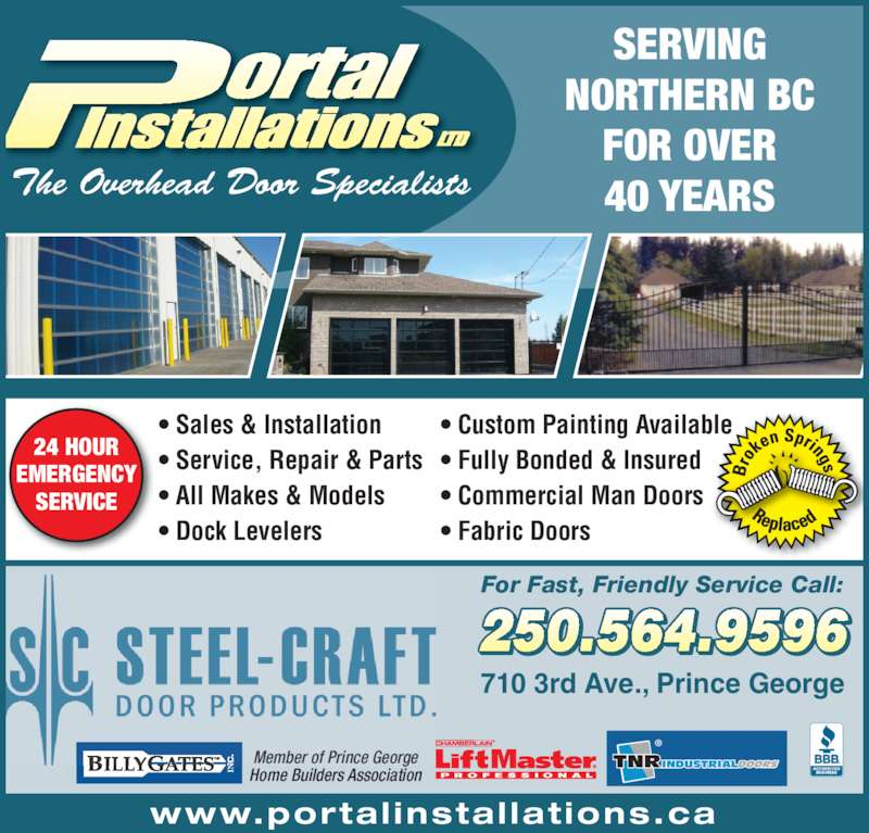 Portal Installations 2009 Ltd (2505649596) - Display Ad - ? Sales & Installation ? Service, Repair & Parts ? All Makes & Models ? Dock Levelers ? Custom Painting Available ? Fully Bonded & Insured ? Commercial Man Doors NORTHERN BC FOR OVER 40 YEARS 250.564.9596 710 3rd Ave., Prince George For Fast, Friendly Service Call: Member of Prince George Home Builders Association 24 HOUR EMERGENCY ? Fabric Doors SERVING SERVICE The Overhead Door Specialists www.portal instal lat ions.ca