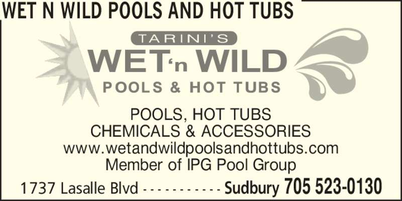Wet N Wild Pools and Hot Tubs (705-523-0130) - Display Ad - POOLS, HOT TUBS CHEMICALS & ACCESSORIES www.wetandwildpoolsandhottubs.com Member of IPG Pool Group WET N WILD POOLS AND HOT TUBS 1737 Lasalle Blvd - - - - - - - - - - - Sudbury 705 523-0130