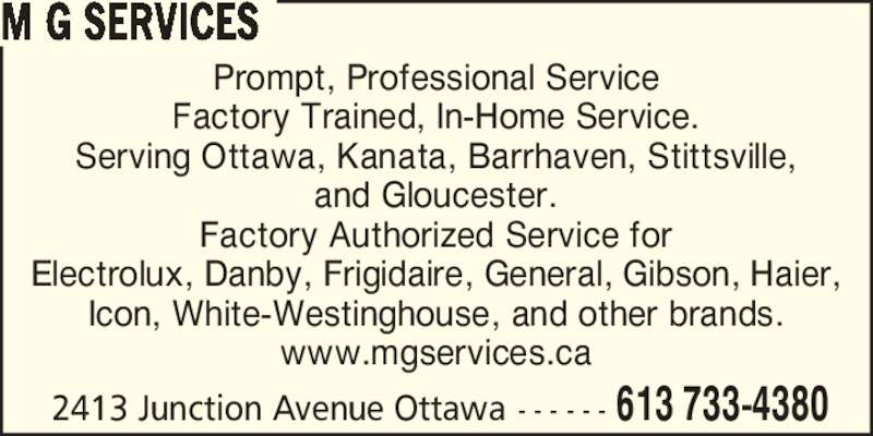 M G Services (613-733-4380) - Display Ad - Prompt, Professional Service Factory Trained, In-Home Service. Serving Ottawa, Kanata, Barrhaven, Stittsville, and Gloucester. Factory Authorized Service for Electrolux, Danby, Frigidaire, General, Gibson, Haier, Icon, White-Westinghouse, and other brands. www.mgservices.ca 2413 Junction Avenue Ottawa - - - - - - 613 733-4380 M G SERVICES