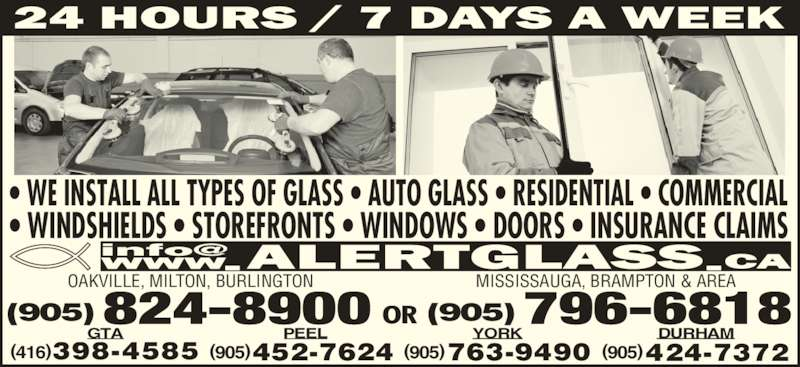 Alert Glass (905-824-8900) - Display Ad - ? WE INSTALL ALL TYPES OF GLASS ? AUTO GLASS ? RESIDENTIAL ? COMMERCIAL ? WINDSHIELDS ? STOREFRONTS ? WINDOWS ? DOORS ? INSURANCE CLAIMS (905)763-9490 YORK  (905)424-7372 (905)452-7624 PEEL (416)398-4585 GTA OR(905)824-8900 MISSISSAUGA, BRAMPTON & AREA (905)796-6818 OAKVILLE, MILTON, BURLINGTON DURHAM