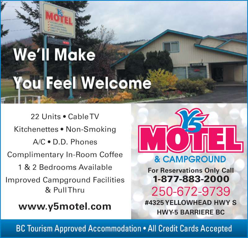 Y-5 Motel & Campground Ltd (250-672-9739) - Display Ad - BC Tourism Approved Accommodation ? All Credit Cards Accepted For Reservations Only Call 1-877-883-2000 HWY-5 BARRIERE BC www.y5motel.com #4325 YELLOWHEAD HWY S 22 Units ? Cable TV Kitchenettes ? Non-Smoking A/C ? D.D. Phones Complimentary In-Room Coffee 1 & 2 Bedrooms Available Improved Campground Facilities & Pull Thru
