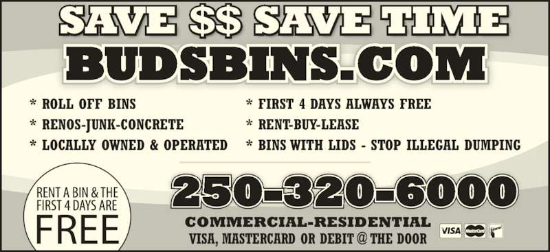 Buds Bins (250-320-6000) - Display Ad - BUDSBINS.COM 250-320-6000 * ROLL OFF BINS * RENOS-JUNK-CONCRETE * LOCALLY OWNED & OPERATED * FIRST 4 DAYS ALWAYS FREE * RENT-BUY-LEASE * BINS WITH LIDS - STOP ILLEGAL DUMPING COMMERCIAL-RESIDENTIAL SAVE $$ SAVE TIME