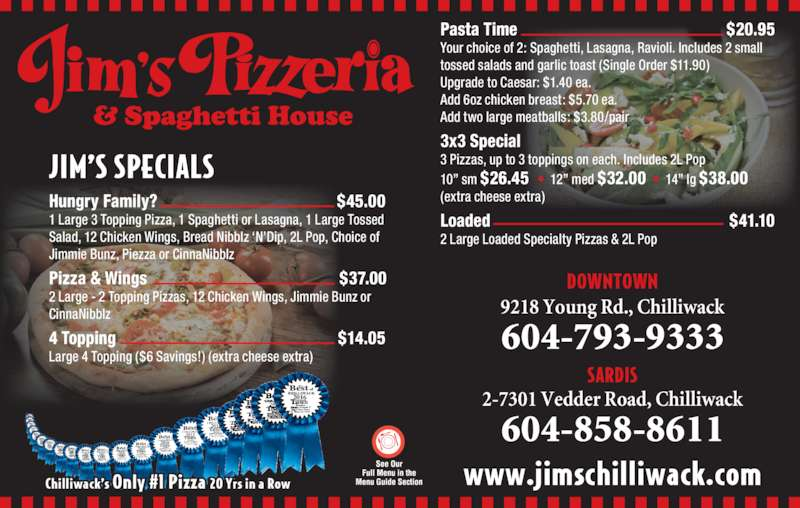 Jim's Pizzeria (6047939333) - Display Ad - 9218 Young Rd., Chilliwack 604-793-9333 JIM?S SPECIALS Hungry Family?                                          $45.00 1 Large 3 Topping Pizza, 1 Spaghetti or Lasagna, 1 Large Tossed Salad, 12 Chicken Wings, Bread Nibblz ?N?Dip, 2L Pop, Choice of Jimmie Bunz, Piezza or CinnaNibblz DOWNTOWN Pizza & Wings                                             $37.00 2 Large - 2 Topping Pizzas, 12 Chicken Wings, Jimmie Bunz or www.jimschilliwack.com CinnaNibblz 4 Topping                                                    $14.05 Large 4 Topping ($6 Savings!) (extra cheese extra) Pasta Time                                                 $20.95 Your choice of 2: Spaghetti, Lasagna, Ravioli. Includes 2 small 2-7301 Vedder Road, Chilliwack 604-858-8611 tossed salads and garlic toast (Single Order $11.90) Add 6oz chicken breast: $5.70 ea. Add two large meatballs: $3.80/pair 3x3 Special 3 Pizzas, up to 3 toppings on each. Includes 2L Pop 10? sm $26.45  ?  12? med $32.00  ?  14? lg $38.00 (extra cheese extra) Loaded                                                        $41.10 2 Large Loaded Specialty Pizzas & 2L Pop 2016 17 18 19 20 Upgrade to Caesar: $1.40 ea. Chilliwack?s Only #1 Pizza 20 Yrs in a Row SARDIS