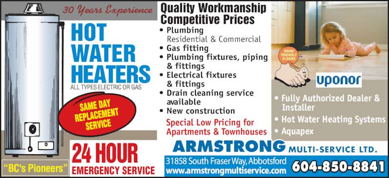 Armstrong Multi-Service Ltd (604-850-8841) - Display Ad - Special Low Pricing for Apartments & Townhouses 604-850-8841www.armstrongmultiservice.com 31858 South Fraser Way, Abbotsford ARMSTRONG MULTI-SERVICE LTD. ? Fully Authorized Dealer &    Installer ? Hot Water Heating Systems ? Aquapex ?BC's Pioneers? EMERGENCY SERVICE 24 HOUR  ? Plumbing  Residential & Commercial  ? Gas fitting  ? Plumbing fixtures, piping  & fittings  ? Electrical fixtures  & fittings  ? Drain cleaning service  available ? New construction ALL TYPES ELECTRIC OR GAS Quality Workmanship Competitive Prices 30 Years Experience