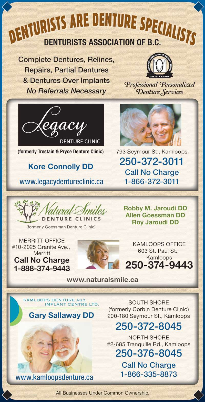 Legacy Denture Clinic (250-372-3011) - Display Ad - Complete Dentures, Relines, Repairs, Partial Dentures & Dentures Over Implants No Referrals Necessary All Businesses Under Common Ownership. (formerly Trestain & Pryce Denture Clinic) Kore Connolly DD Robby M. Jaroudi DD Allen Goessman DD Roy Jaroudi DD www.naturalsmile.ca (formerly Goessman Denture Clinic) 250-374-9443 KAMLOOPS OFFICE 603 St. Paul St.,  Kamloops MERRITT OFFICE #10-2025 Granite Ave.,  Denture Services Merritt Call No Charge 1-888-374-9443 793 Seymour St., Kamloops 250-372-3011 Call No Charge 1-866-372-3011www.legacydentureclinic.ca www.kamloopsdenture.ca 250-372-8045 250-376-8045 Call No Charge 1-866-335-8873 SOUTH SHORE (formerly Corbin Denture Clinic) 200-180 Seymour St., Kamloops NORTH SHORE #2-685 Tranquille Rd., Kamloops Gary Sallaway DD DENTURISTS ASSOCIATION OF B.C. Professional  Personalized