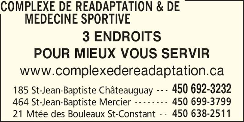 Complexe De Réadaptation Et De Médecine Sportive Du Sud-Ouest (450-692-3232) - Annonce illustrée======= - COMPLEXE DE READAPTATION & DE MEDECINE SPORTIVE  185 St-Jean-Baptiste Ch?teauguay 450 692-3232- - - 464 St-Jean-Baptiste Mercier 450 699-3799- - - - - - - - 21 Mt?e des Bouleaux St-Constant 450 638-2511- - 3 ENDROITS POUR MIEUX VOUS SERVIR www.complexedereadaptation.ca