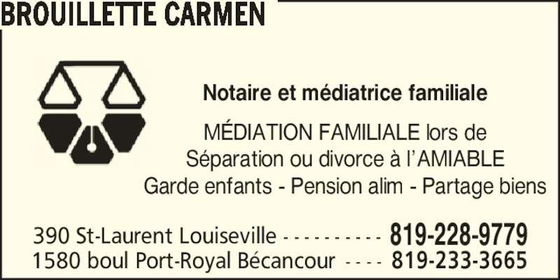 Carmen Brouillette Notaire (819-228-9779) - Annonce illustrée======= - Notaire et m?diatrice familiale M?DIATION FAMILIALE lors de S?paration ou divorce ? l?AMIABLE Garde enfants - Pension alim - Partage biens 390 St-Laurent Louiseville - - - - - - - - - - 819-228-9779 BROUILLETTE CARMEN 1580 boul Port-Royal B?cancour - - - - 819-233-3665