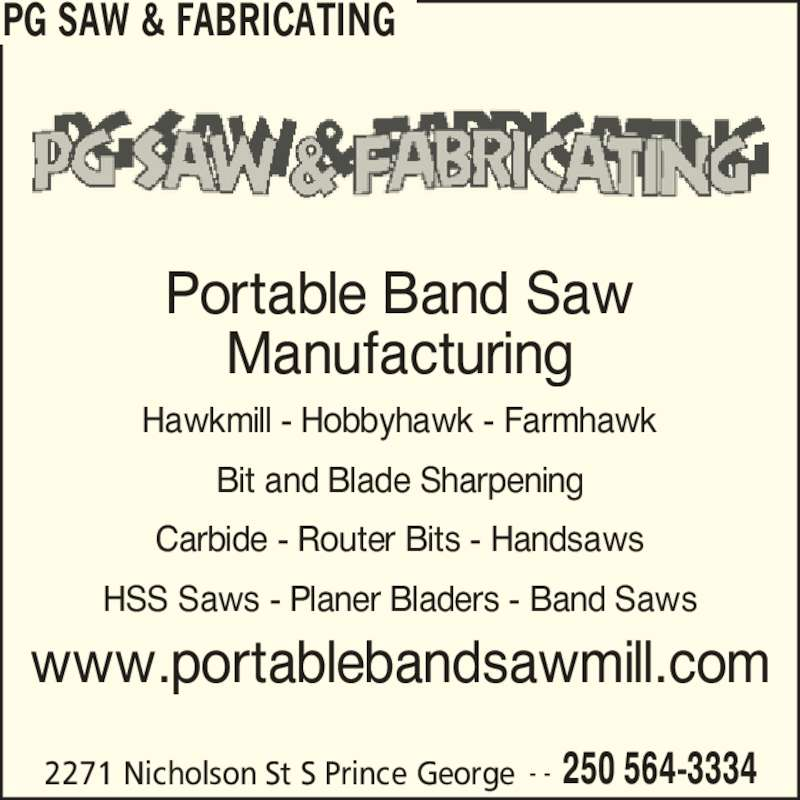 PG Saw & Fabricating (250-564-3334) - Display Ad - PG SAW & FABRICATING 2271 Nicholson St S Prince George 250 564-3334- - Portable Band Saw Manufacturing Hawkmill - Hobbyhawk - Farmhawk Bit and Blade Sharpening Carbide - Router Bits - Handsaws HSS Saws - Planer Bladers - Band Saws www.portablebandsawmill.com