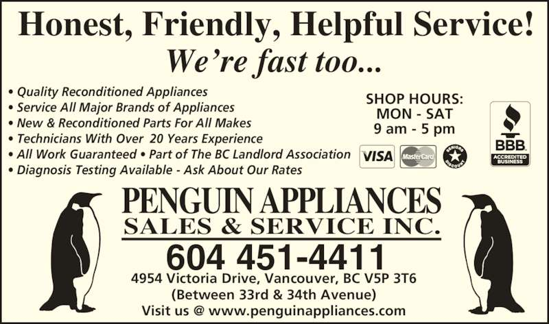 Penguin Appliances (604-451-4411) - Display Ad - 4954 Victoria Drive, Vancouver, BC V5P 3T6 (Between 33rd & 34th Avenue) SHOP HOURS: MON - SAT 9 am - 5 pm ? Quality Reconditioned Appliances ? Service All Major Brands of Appliances ? New & Reconditioned Parts For All Makes ? Technicians With Over  20 Years Experience ? All Work Guaranteed ? Part of The BC Landlord Association ? Diagnosis Testing Available - Ask About Our Rates 604 451-4411 PENGUIN APPLIANCES SALES & SERVICE INC. Honest, Friendly, Helpful Service! We?re fast too...