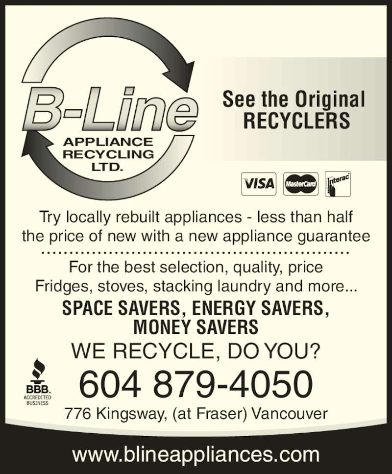 B-Line Appliance Recycling Ltd (604-879-4050) - Display Ad - 604 879-4050 APPLIANCE RECYCLING LTD. Try locally rebuilt appliances - less than half the price of new with a new appliance guarantee For the best selection, quality, price Fridges, stoves, stacking laundry and more... SPACE SAVERS, ENERGY SAVERS, MONEY SAVERS WE RECYCLE, DO YOU? See the Original  RECYCLERS www.blineappliances.com 776 Kingsway, (at Fraser) Vancouver
