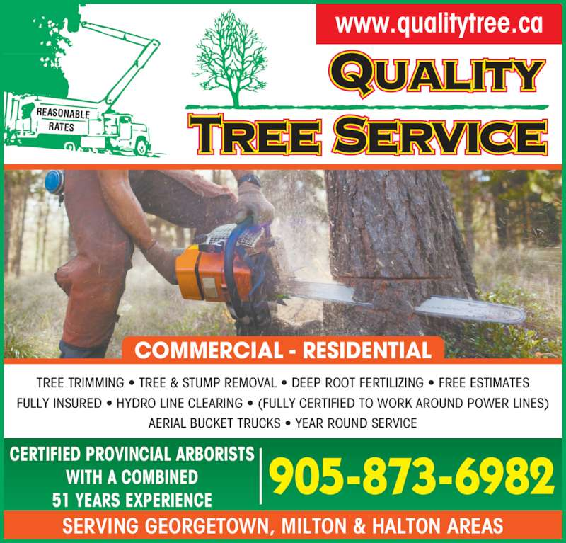 Quality Tree Service (9058736982) - Display Ad - SERVING GEORGETOWN, MILTON & HALTON AREAS www.qualitytree.ca TREE TRIMMING ? TREE & STUMP REMOVAL ? DEEP ROOT FERTILIZING ? FREE ESTIMATES FULLY INSURED ? HYDRO LINE CLEARING ? (FULLY CERTIFIED TO WORK AROUND POWER LINES) AERIAL BUCKET TRUCKS ? YEAR ROUND SERVICE CERTIFIED PROVINCIAL ARBORISTS WITH A COMBINED 51 YEARS EXPERIENCE 905-873-6982 COMMERCIAL - RESIDENTIAL