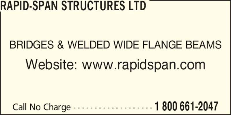 Rapid-Span Structures Ltd (1-800-661-2047) - Display Ad - Call No Charge - - - - - - - - - - - - - - - - - - - 1 800 661-2047 BRIDGES & WELDED WIDE FLANGE BEAMS Website: www.rapidspan.com RAPID-SPAN STRUCTURES LTD