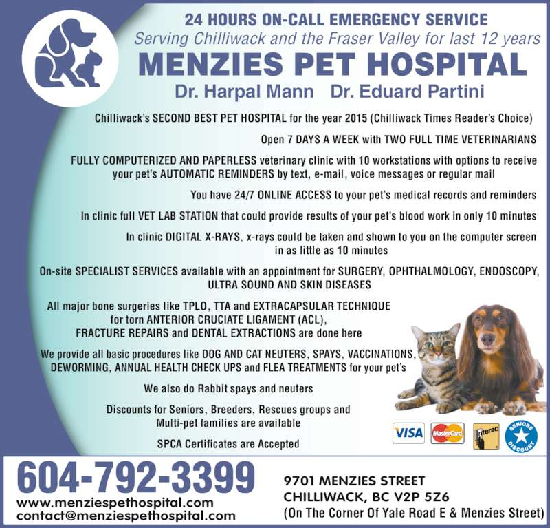 Menzies Pet Hospital (604-792-3399) - Display Ad - Dr. Harpal Mann   Dr. Eduard Partini 604-792-3399 9701 MENZIES STREET CHILLIWACK, BC V2P 5Z6 (On The Corner Of Yale Road E & Menzies Street) www.menziespethospital.com 24 HOURS ON-CALL EMERGENCY SERVICE Serving Chilliwack and the Fraser Valley for last 12 years Chilliwack?s SECOND BEST PET HOSPITAL for the year 2015 (Chilliwack Times Reader?s Choice) Open 7 DAYS A WEEK with TWO FULL TIME VETERINARIANS FULLY COMPUTERIZED AND PAPERLESS veterinary clinic with 10 workstations with options to receive your pet?s AUTOMATIC REMINDERS by text, e-mail, voice messages or regular mail You have 24/7 ONLINE ACCESS to your pet?s medical records and reminders In clinic full VET LAB STATION that could provide results of your pet?s blood work in only 10 minutes In clinic DIGITAL X-RAYS, x-rays could be taken and shown to you on the computer screen in as little as 10 minutes On-site SPECIALIST SERVICES available with an appointment for SURGERY, OPHTHALMOLOGY, ENDOSCOPY, ULTRA SOUND AND SKIN DISEASES All major bone surgeries like TPLO, TTA and EXTRACAPSULAR TECHNIQUE for torn ANTERIOR CRUCIATE LIGAMENT (ACL), FRACTURE REPAIRS and DENTAL EXTRACTIONS are done here We provide all basic procedures like DOG AND CAT NEUTERS, SPAYS, VACCINATIONS, Discounts for Seniors, Breeders, Rescues groups and Multi-pet families are available SPCA Certificates are Accepted DEWORMING, ANNUAL HEALTH CHECK UPS and FLEA TREATMENTS for your pet?s We also do Rabbit spays and neuters