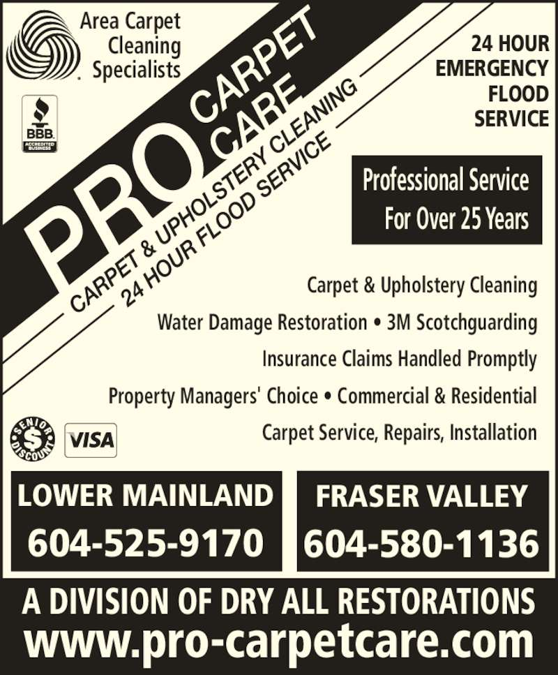 Pro Carpet Care (604-525-9170) - Display Ad - Cleaning Specialists 24 HOUR EMERGENCY FLOOD SERVICE Professional Service Area Carpet For Over 25 Years LOWER MAINLAND 604-525-9170 A DIVISION OF DRY ALL RESTORATIONS www.pro-carpetcare.com Carpet & Upholstery Cleaning Water Damage Restoration ? 3M Scotchguarding Insurance Claims Handled Promptly Property Managers' Choice ? Commercial & Residential Carpet Service, Repairs, Installation FRASER VALLEY 604-580-1136