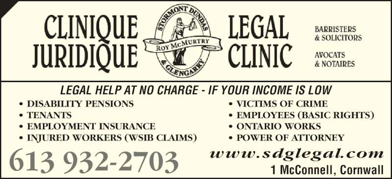 Clinique Juridique Roy McMurtry Legal Clinic (6139322703) - Display Ad - www.sdglegal.com ? DISABILITY PENSIONS  ? VICTIMS OF CRIME ? TENANTS   ? EMPLOYEES (BASIC RIGHTS) ? EMPLOYMENT INSURANCE  ? ONTARIO WORKS ? INJURED WORKERS (WSIB CLAIMS) ? POWER OF ATTORNEY 613 932-2703 1 McConnell, Cornwall LEGAL HELP AT NO CHARGE - IF YOUR INCOME IS LOW