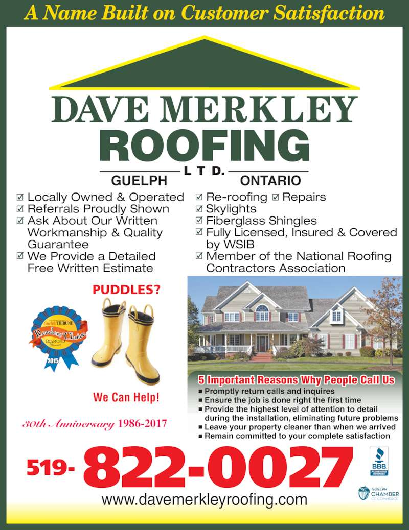 Dave Merkley Roofing Ltd (519-822-0027) - Display Ad - 30th Anniversary 1986-2017 www.davemerkleyroofing.com PUDDLES? We Can Help!  Promptly return calls and inquires  Ensure the job is done right the first time  Provide the highest level of attention to detail   during the installation, eliminating future problems  Leave your property cleaner than when we arrived  Remain committed to your complete satisfaction 5 Important Reasons Why People Call Us Re-roofing    Repairs     Skylights Fiberglass Shingles Fully Licensed, Insured & Covered  by WSIB Member of the National Roofing  Contractors Association Locally Owned & Operated Referrals Proudly Shown Ask About Our Written  Workmanship & Quality  Guarantee We Provide a Detailed Free Written Estimate L T D. GUELPH ONTARIO 519- 822-0027 A Name Built on Customer Satisfaction