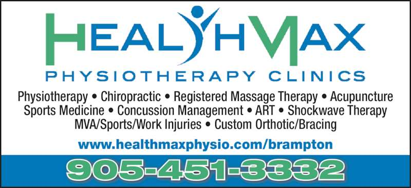 Health Max Physiotherapy Clinics - Brampton (905-451-3332) - Display Ad - Sports Medicine ? Concussion Management ? ART ? Shockwave Therapy MVA/Sports/Work Injuries ? Custom Orthotic/Bracing www.healthmaxphysio.com/brampton 905-451-3332 Physiotherapy ? Chiropractic ? Registered Massage Therapy ? Acupuncture