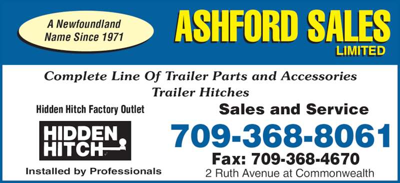Ashford Sales Ltd (709-368-8061) - Display Ad - Complete Line Of Trailer Parts and Accessories Trailer Hitches Sales and ServiceHidden Hitch Factory Outlet Installed by Professionals 2 Ruth Avenue at Commonwealth Fax: 709-368-4670 709-368-8061 ASHFORD SALES LIMITEDI I A Newfoundland Name Since 1971