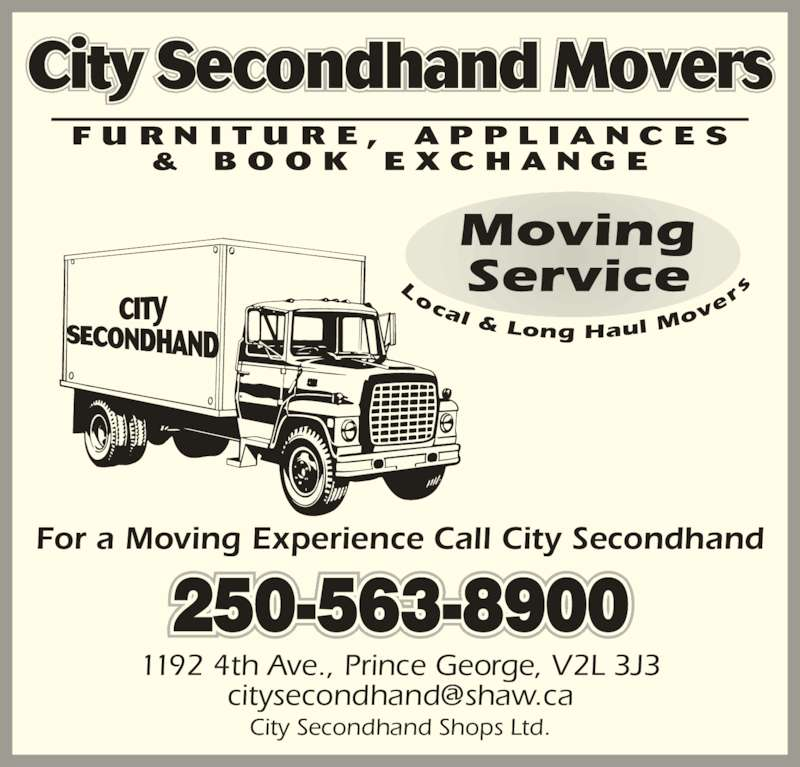 City Second Hand Shops Ltd (250-563-8900) - Display Ad - ov ocal & Long Haul M er City Secondhand Movers 250-563-8900 For a Moving Experience Call City Secondhand 1192 4th Ave., Prince George, V2L 3J3 City Secondhand Shops Ltd.