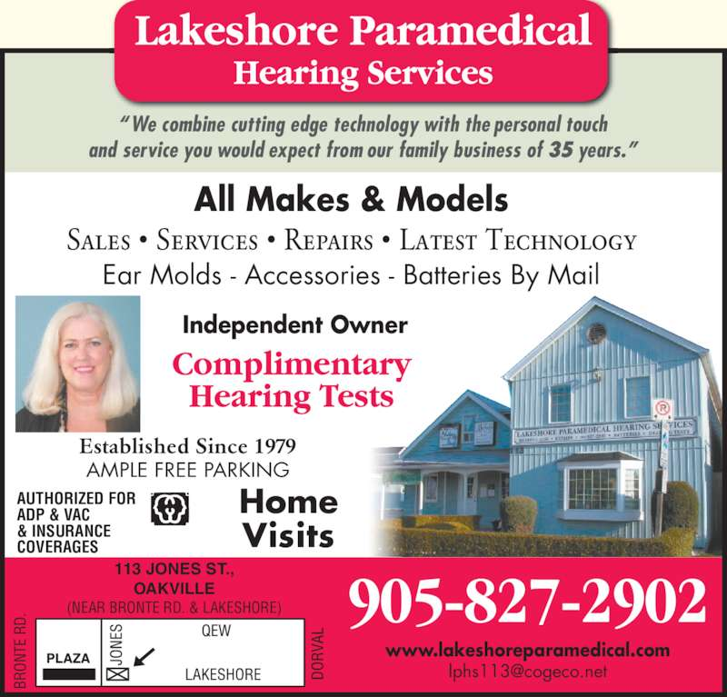 Lakeshore Paramedical Hearing Services (905-827-2902) - Display Ad - All Makes & Models Sales ? Services ? Repairs ? Latest Technology Ear Molds - Accessories - Batteries By Mail Established Since 1979 AMPLE FREE PARKING Independent Owner 113 JONES ST., OAKVILLE (NEAR BRONTE RD. & LAKESHORE) BR ON TE  R D. 905-827-2902 www.lakeshoreparamedical.com AUTHORIZED FOR ADP & VAC COVERAGES ?We combine cutting edge technology with the personal touch and service you would expect from our family business of 35 years.? Home Visits & INSURANCE
