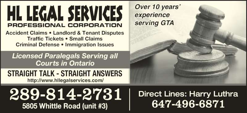 HL Legal Services Professional Corporation (289-521-0068) - Display Ad - Licensed Paralegals Serving all Courts in Ontario Accident Claims ? Landlord & Tenant Disputes Traffic Tickets ? Small Claims Criminal Defense ? Immigration Issues PROFESSIONAL CORPORATION STRAIGHT TALK - STRAIGHT ANSWERS 5805 Whittle Road (unit #3) 289-814-2731 Direct Lines: Harry Luthra 647-496-6871 Over 10 years? experience serving GTA http://www.hllegalservices.com/