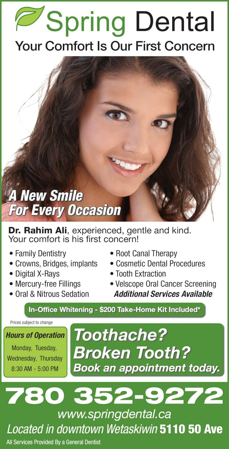Spring Dental (7803529272) - Display Ad - Dr. Rahim Ali, experienced, gentle and kind. Your comfort is his first concern! Hours of Operation Monday,  Tuesday,  Wednesday,  Thursday 8:30 AM - 5:00 PM Toothache? Broken Tooth? Book an appointment today. Your Comfort Is Our First Concern A New Smile Located in downtown Wetaskiwin 5110 50 Ave 780 352-9272 www.springdental.ca All Services Provided By a General Dentist Prices subject to change ? Family Dentistry ? Crowns, Bridges, implants ? Digital X-Rays ? Mercury-free Fillings ? Oral & Nitrous Sedation ? Root Canal Therapy ? Cosmetic Dental Procedures ? Tooth Extraction For Every Occasion   Additional Services Available In-Office Whitening - $200 Take-Home Kit Included* ? Velscope Oral Cancer Screening