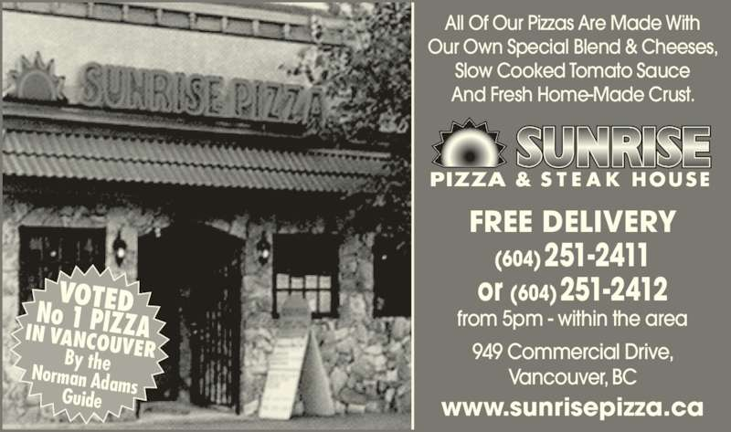 Sunrise Pizza & Steak House (604-251-2411) - Display Ad - Slow Cooked Tomato Sauce And Fresh Home-Made Crust. 949 Commercial Drive, Vancouver, BC FREE DELIVERY (604)251-2411 or (604)251-2412 from 5pm - within the area www.sunrisepizza.ca VOTEDNo 1 PIZZAIN VANCOUVERBy theNorman AdamsGuide Our Own Special Blend & Cheeses, All Of Our Pizzas Are Made With