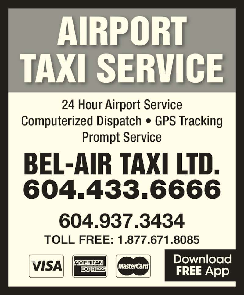 Bel-Air Taxi (604-433-6666) - Display Ad - Prompt Service Computerized Dispatch ? GPS Tracking AIRPORT TAXI SERVICE 604.433.6666 TOLL FREE: 1.877.671.8085 BEL-AIR TAXI LTD. 604.937.3434 24 Hour Airport Service
