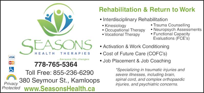 Seasons Health Therapies (2503140377) - Display Ad - www.SeasonsHealth.ca Rehabilitation & Return to Work ? Interdisciplinary Rehabilitation ? Activation & Work Conditioning ? Cost of Future Care (COFC?s) ? Job Placement & Job Coaching *Specializing in traumatic injuries and  severe illnesses, including brain,  spinal cord, and complex orthopaedic  injuries, and psychiatric concerns. ? Kinesiology ? Occupational Therapy ? Vocational Therapy ? Trauma Counselling ? Neuropsych Assessments ? Functional Capacity    Evaluations (FCE?s) Privacy Protected Toll Free: 855-236-6290 380 Seymour St., Kamloops 778-765-5364