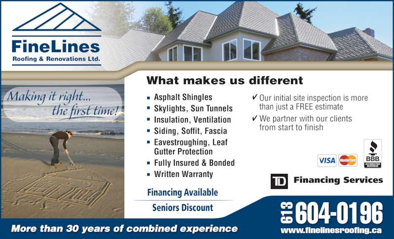 FineLines Roofing & Renovations Ltd (613-526-0519) - Display Ad - We partner with our clients from start to finish What makes us different Financing Available Seniors Discount Making it right...                   the first time! More than 30 years of combined experience 604-0196 www.finelinesroofing.ca 61 Roofing & Renovations Ltd. FineLines Asphalt Shingles Skylights, Sun Tunnels Insulation, Ventilation Siding, Soffit, Fascia Eavestroughing, Leaf  Gutter Protection Fully Insured & Bonded Written Warranty Our initial site inspection is more  than just a FREE estimate