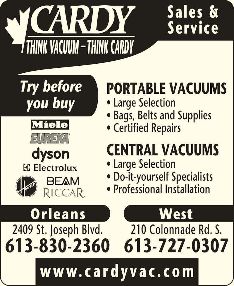 Cardy Vacuum (613-727-0307) - Display Ad - Sales & Service Try before you buy w w w. c a r d y v a c . c o m West 210 Colonnade Rd. S. 613-727-0307 Orleans 2409 St. Joseph Blvd. 613-830-2360 PORTABLE VACUUMS ? Large Selection ? Bags, Belts and Supplies ? Certified Repairs CENTRAL VACUUMS ? Large Selection ? Do-it-yourself Specialists ? Professional Installation