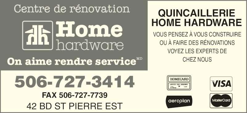 Home Hardware Building Centre (506-727-3414) - Display Ad - Home QUINCAILLERIE HOME HARDWARE VOUS PENSEZ ? VOUS CONSTRUIRE OU ? FAIRE DES R?NOVATIONS VOYEZ LES EXPERTS DE CHEZ NOUS 42 BD ST PIERRE EST FAX 506-727-7739 506-727-3414 Home On aime rendre serviceMD QUINCAILLERIE HOME HARDWARE VOUS PENSEZ ? VOUS CONSTRUIRE OU ? FAIRE DES R?NOVATIONS VOYEZ LES EXPERTS DE CHEZ NOUS 42 BD ST PIERRE EST FAX 506-727-7739 506-727-3414 On aime rendre serviceMD