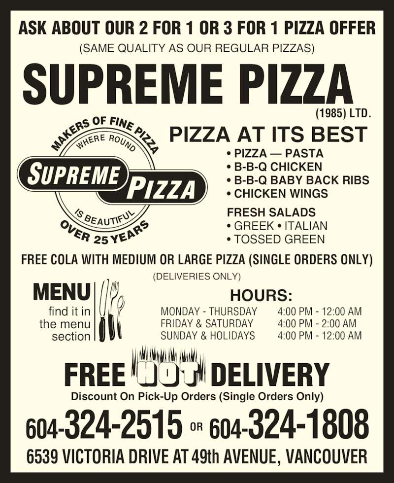 Supreme Pizza (1985) Ltd (6043242515) - Display Ad - OVER 2 5 YEA RS SUPREME PIZZA ERE ROUND section MENU FREE           DELIVERY (SAME QUALITY AS OUR REGULAR PIZZAS) HOURS: MONDAY - THURSDAY FRIDAY & SATURDAY SUNDAY & HOLIDAYS 4:00 PM - 12:00 AM 4:00 PM - 2:00 AM 4:00 PM - 12:00 AM Discount On Pick-Up Orders (Single Orders Only) PIZZA AT ITS BEST ? PIZZA ? PASTA ? B-B-Q CHICKEN ? B-B-Q BABY BACK RIBS ? CHICKEN WINGS FRESH SALADS ? GREEK ? ITALIAN ? TOSSED GREEN find it in  the menu  SUPREME PIZZA (1985) LTD. 6539 VICTORIA DRIVE AT 49th AVENUE, VANCOUVER ASK ABOUT OUR 2 FOR 1 OR 3 FOR 1 PIZZA OFFER 604-324-2515 604-324-1808OR FREE COLA WITH MEDIUM OR LARGE PIZZA (SINGLE ORDERS ONLY) (DELIVERIES ONLY) AK ERS OF FINE PIZZA IS BEAUTIFU WH
