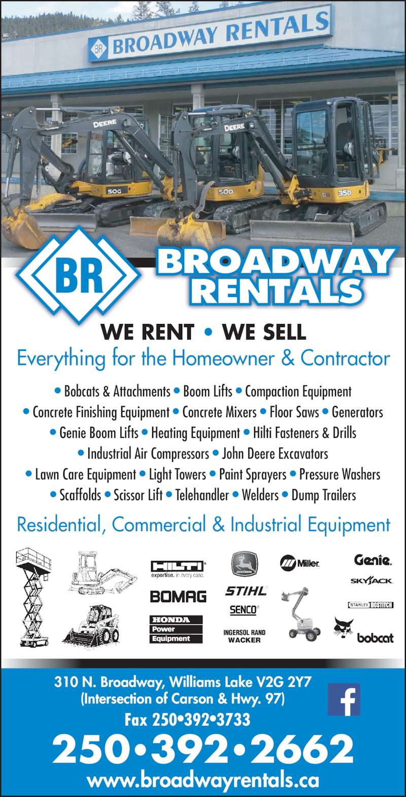 Broadway Rentals (250-392-2662) - Display Ad - www.broadwayrentals.ca 250?392?2662 WE RENT ? WE SELL Everything for the Homeowner & Contractor Residential, Commercial & Industrial Equipment WACKER ? Bobcats & Attachments ? Boom Lifts ? Compaction Equipment ? Concrete Finishing Equipment ? Concrete Mixers ? Floor Saws ? Generators ? Genie Boom Lifts ? Heating Equipment ? Hilti Fasteners & Drills ? Industrial Air Compressors ? John Deere Excavators ? Lawn Care Equipment ? Light Towers ? Paint Sprayers ? Pressure Washers ? Scaffolds ? Scissor Lift ? Telehandler ? Welders ? Dump Trailers INGERSOL RAND BR BROADWAYRENTALS 310 N. Broadway, Williams Lake V2G 2Y7 (Intersection of Carson & Hwy. 97) Fax 250?392?3733