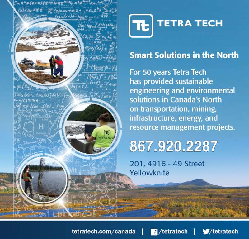 Tetra Tech (867-920-2287) - Display Ad - For 50 years Tetra Tech  has provided sustainable  engineering and environmental  solutions in Canada?s North  on transportation, mining,  infrastructure, energy, and  resource management projects. 201, 4916 - 49 Street  Yellowknife  hcetartet/        |   hcetartet/         |   adanac/moc.hcetartet 867.920.2287 Smart Solutions in the North
