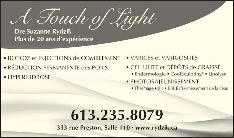 A Touch of Light (613-235-8079) - Annonce illustrée======= - A Touch of Light Dre Suzanne Rydzik Plus de 20 ans d?exp?rience 333 rue Preston, Salle 110 ? www.rydzik.ca 613.235.8079 ? VARICES et VARICOSIT?S ? CELLULITE et D?P?TS de GRAISSE       ? Endermologie ? CoolSculpting? ? Lipolyse ? PHOTORAJEUNISSEMENT      ? Thermage ? IPL ? BBL Raffermissement de la Peau ? BOTOX? et INJECTIONS de COMBLEMENT ? R?DUCTION PERMANENTE des POILS ? HYPERHIDROSE