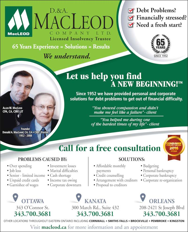D & A MacLeod Company Ltd (6132369111) - Display Ad - Call for a free consultation Let us help you find      A NEW BEGINNING!TM OTHER LOCATIONS THROUGHOUT EASTERN ONTARIO INCLUDING CORNWALL ? SMITHS FALLS ? BROCKVILLE ? PEMBROKE ? KINGSTON 65 Years Experience = Solutions = Results Debt Problems? Financially stressed? Need a fresh start? 65 SINCE 1952 Visit macleod.ca for more information and an appointment ALLEN W. MACLEOD  CPA, CA, CIRP, LIT Founder Donald A. MacLeod, CA, CA ? CIRP, Trustee 1952 - 2008 We understand. ? Marital difficulties ? Cash shortage ? Income tax owing ? Corporate downturn ? Affordable monthly    payments ? Credit counselling ? Arrangement with creditors ? Proposal to creditors SOLUTIONS: PROBLEMS CAUSED BY: ? Budgeting ? Personal bankruptcy ? Corporate bankruptcy ? Corporate re-organization ? Over spending  ? Job loss ? Investment losses OTTAWA Licensed Insolvency Trustee OTTAWA 343 O?Connor St. 343.700.3681 KANATA 300 March Rd., Suite 432 343.700.3681 ORLEANS 208-2421 St Joseph Blvd 343.700.3681 ? Senior - limited income ? Unpaid credit cards ? Garnishee of wages ?You showed compassion and didn't make me feel like a failure? - client ?You helped me during one of the hardest times of my life? - client Since 1952 we have provided personal and corporate  solutions for debt problems to get out of financial difficulty.
