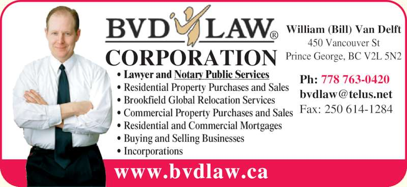 BVD Law Corp (2506141283) - Display Ad - www.bvdlaw.ca CORPORATION ? Lawyer and Notary Public Services ? Residential Property Purchases and Sales ? Brookfield Global Relocation Services ? Commercial Property Purchases and Sales ? Residential and Commercial Mortgages ? Buying and Selling Businesses ? Incorporations William (Bill) Van Delft 450 Vancouver St Prince George, BC V2L 5N2 Ph: 778 763-0420 Fax: 250 614-1284
