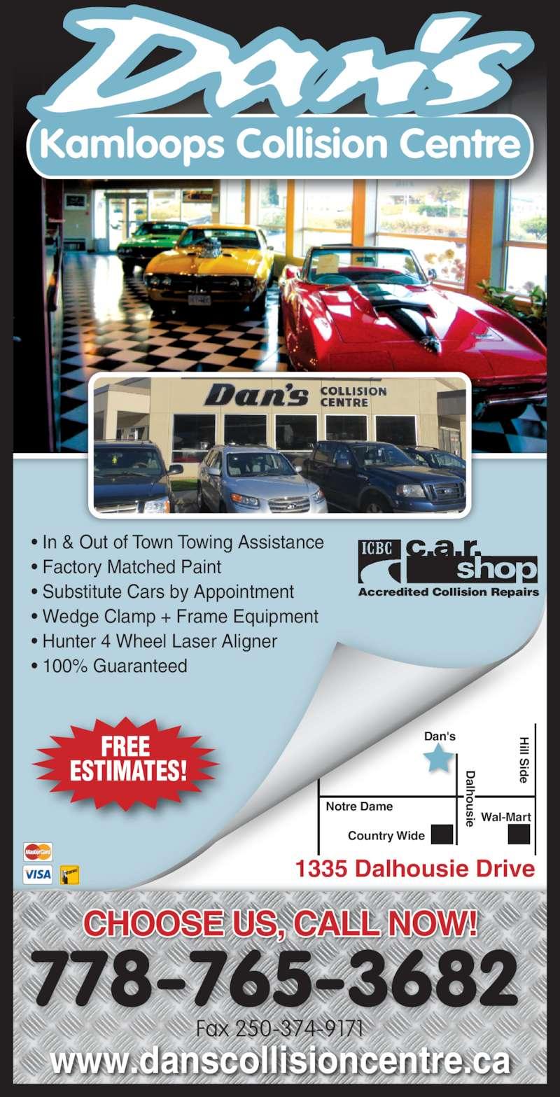 Dan's Kamloops Collision Centre (250-374-2523) - Display Ad - Fax 250-374-9171 1335 Dalhousie Drive Hill Side hh Dalhou sie Kamloops Collision Centre ? In & Out of Town Towing Assistance ? Wedge Clamp + Frame Equipment ? Hunter 4 Wheel Laser Aligner ? 100% Guaranteed CHOOSE US, CALL NOW! 778-765-3682 www.danscollisioncentre.ca FREE ESTIMATES! Wal-Mart Dalhousie ? Factory Matched Paint ? Substitute Cars by Appointment Dalhousie Notre Dame Dan's Country Wide Hill Side